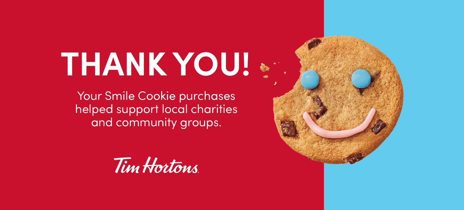 THANK YOU! Your Smile Cookie purchases helped support local charities and communityy groups. Tim Hortons.